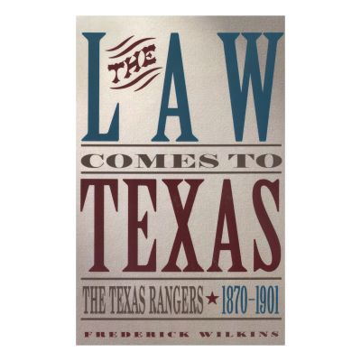 Law Comes to Texas: The Texas Rangers, 1870-1901
