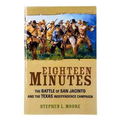 Eighteen Minutes: The Battle of San Jacinto and the Texas Independence Campaign